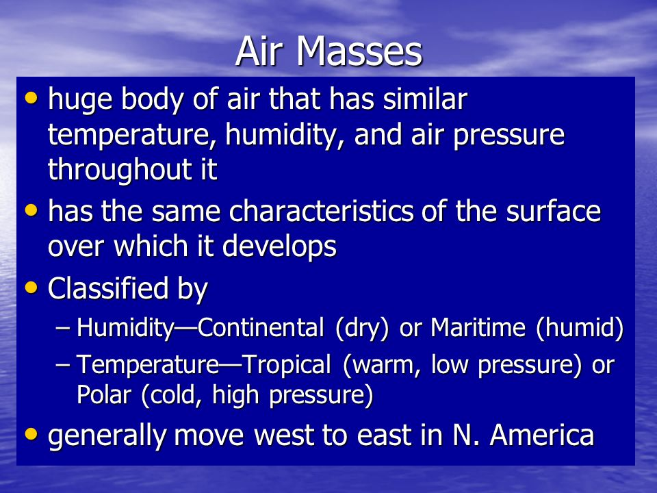 Air Masses huge body of air that has similar temperature, humidity, and air pressure throughout it.
