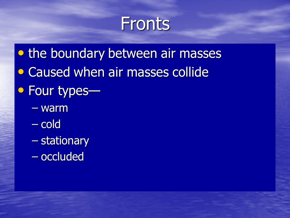 Fronts the boundary between air masses Caused when air masses collide