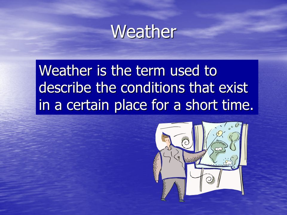 Weather Weather is the term used to describe the conditions that exist in a certain place for a short time.