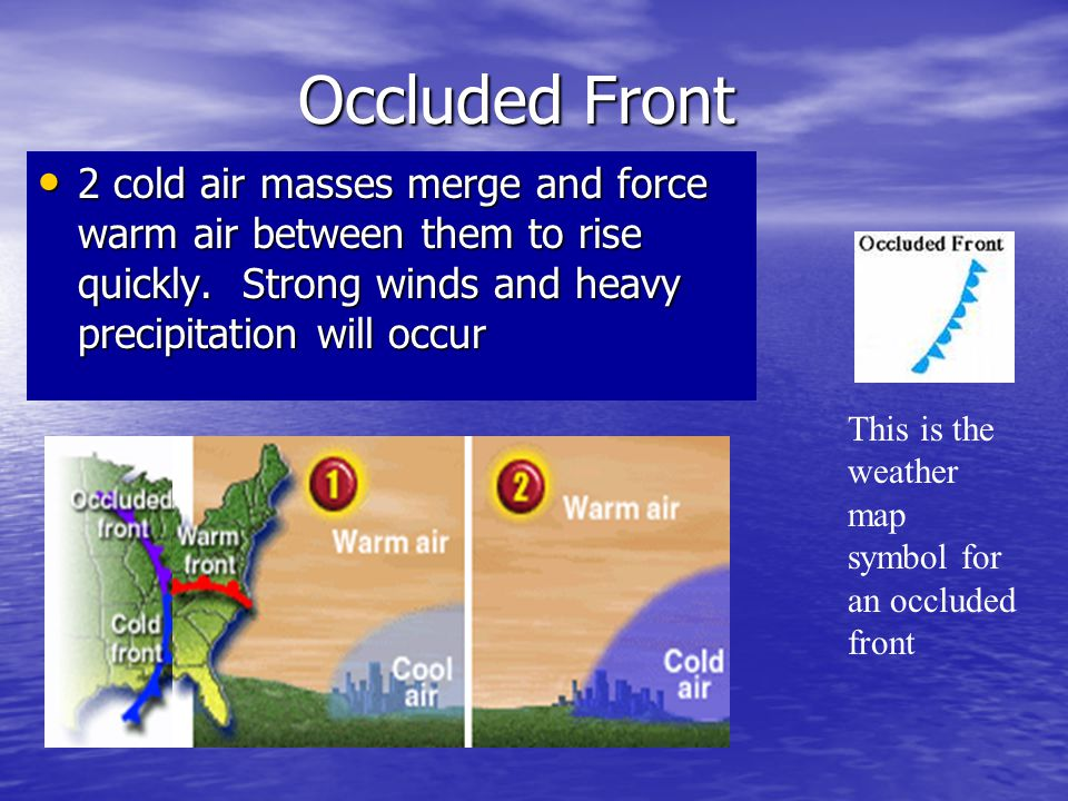Occluded Front 2 cold air masses merge and force warm air between them to rise quickly. Strong winds and heavy precipitation will occur.
