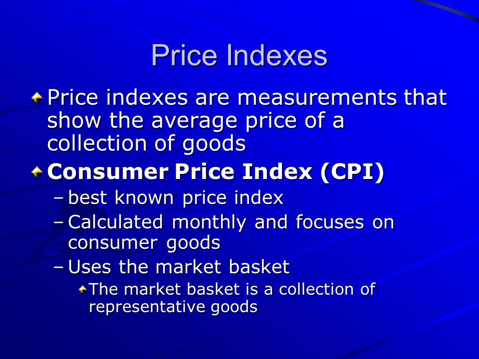 Price Indexes Price indexes are measurements that show the average price of a collection of goods. Consumer Price Index (CPI)