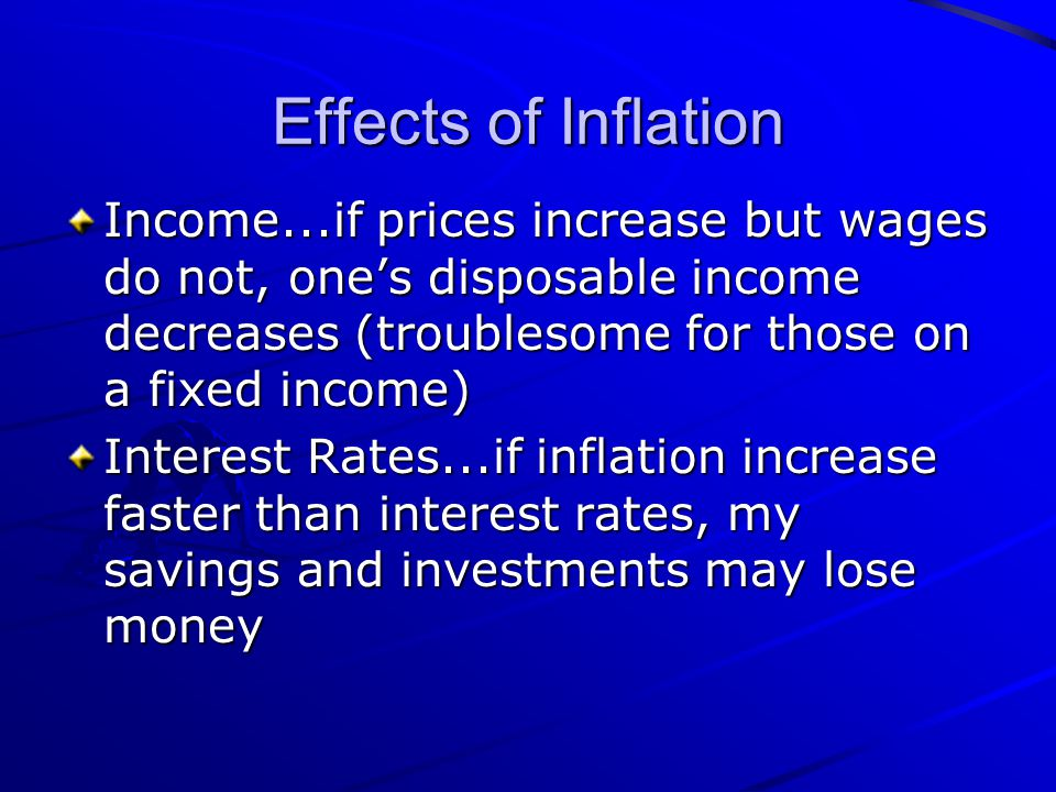 Effects of Inflation Income...if prices increase but wages do not, one's disposable income decreases (troublesome for those on a fixed income)