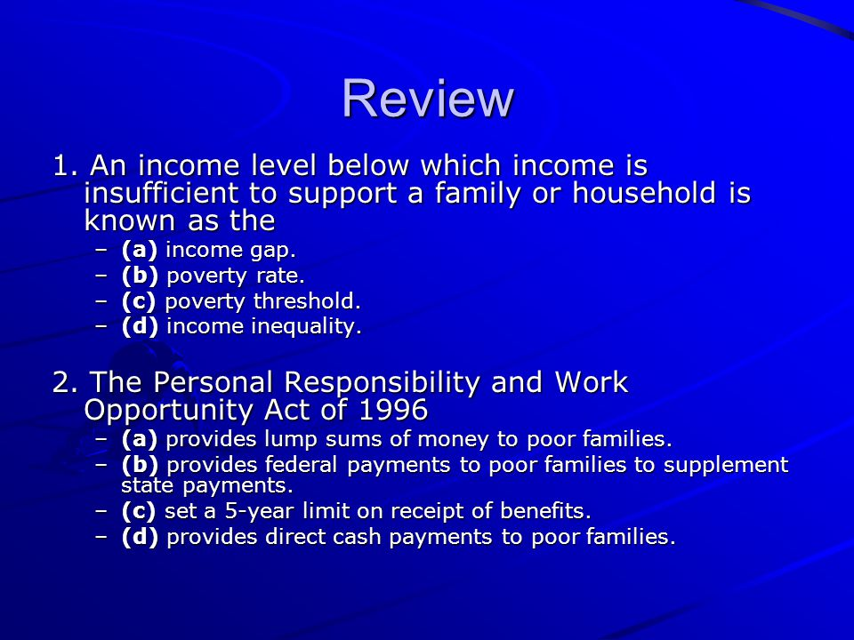 Review 1. An income level below which income is insufficient to support a family or household is known as the.