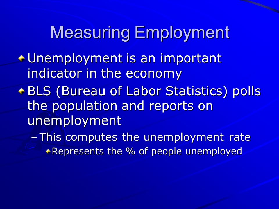 Measuring Employment Unemployment is an important indicator in the economy.