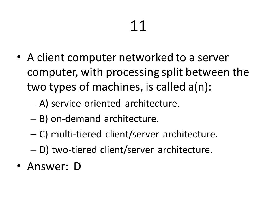 11 A client computer networked to a server computer, with processing split between the two types of machines, is called a(n):