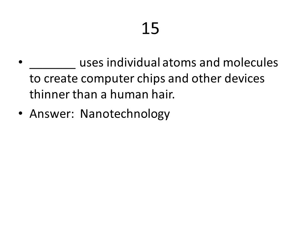 15 _______ uses individual atoms and molecules to create computer chips and other devices thinner than a human hair.