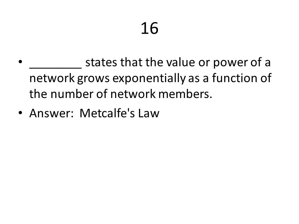 16 ________ states that the value or power of a network grows exponentially as a function of the number of network members.