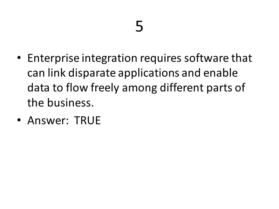5 Enterprise integration requires software that can link disparate applications and enable data to flow freely among different parts of the business.