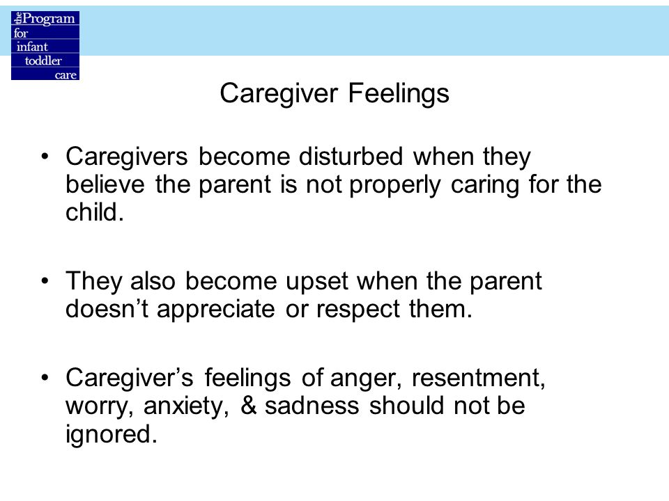 Caregiver Feelings Caregivers become disturbed when they believe the parent is not properly caring for the child.