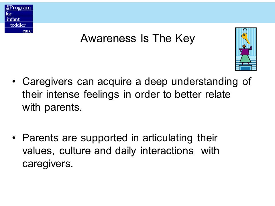 Awareness Is The Key Caregivers can acquire a deep understanding of their intense feelings in order to better relate with parents.