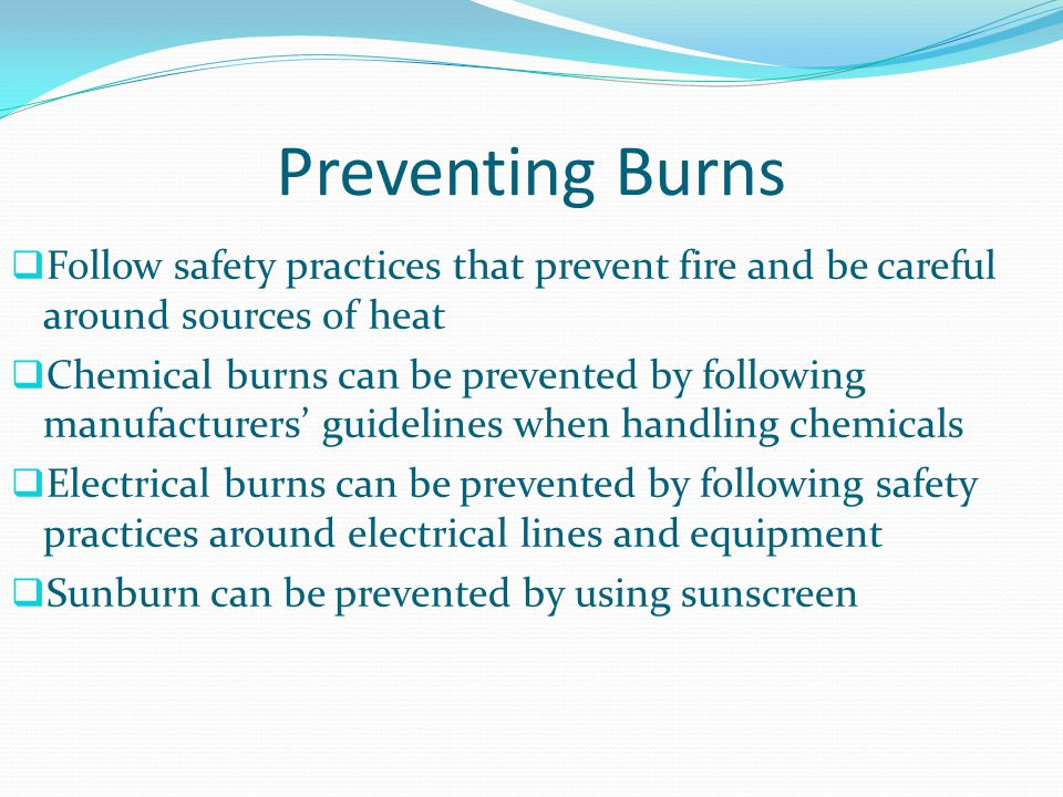 Preventing Burns Follow safety practices that prevent fire and be careful around sources of heat.