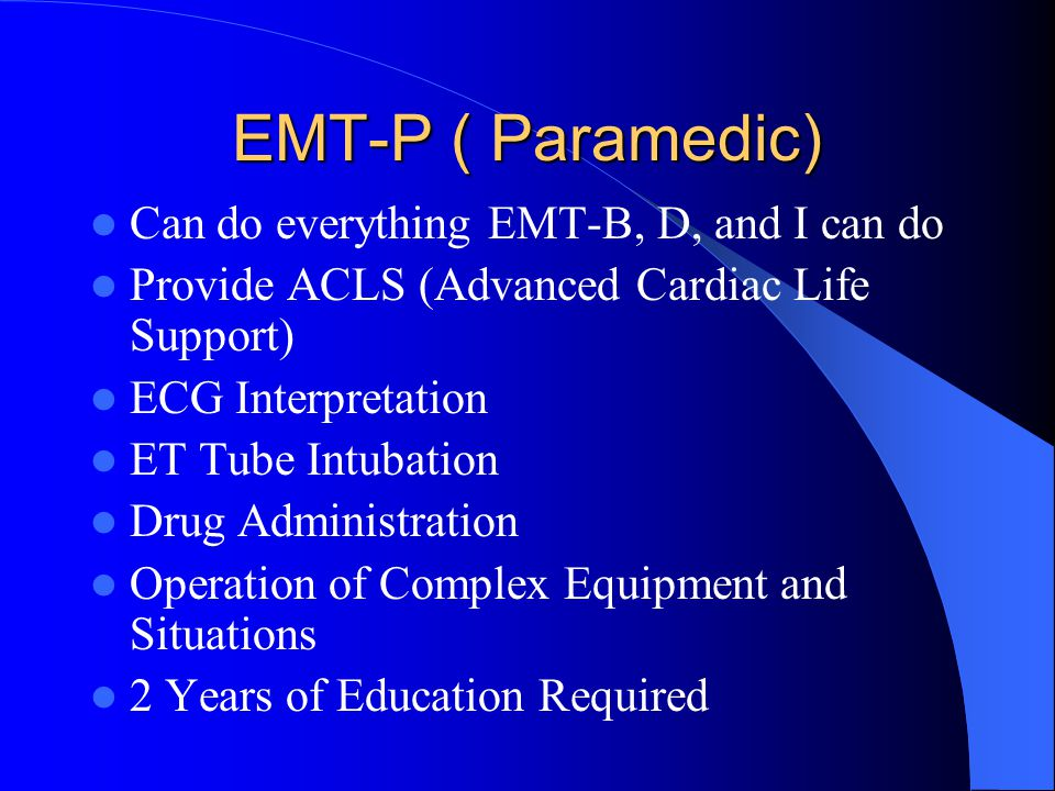 EMT-P ( Paramedic) Can do everything EMT-B, D, and I can do