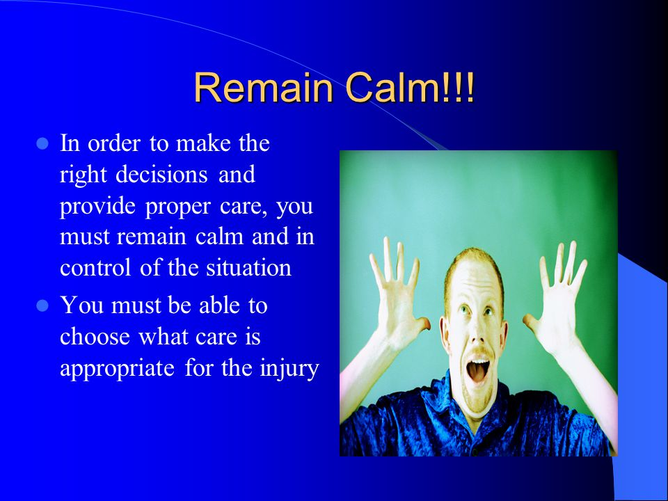 Remain Calm!!! In order to make the right decisions and provide proper care, you must remain calm and in control of the situation.