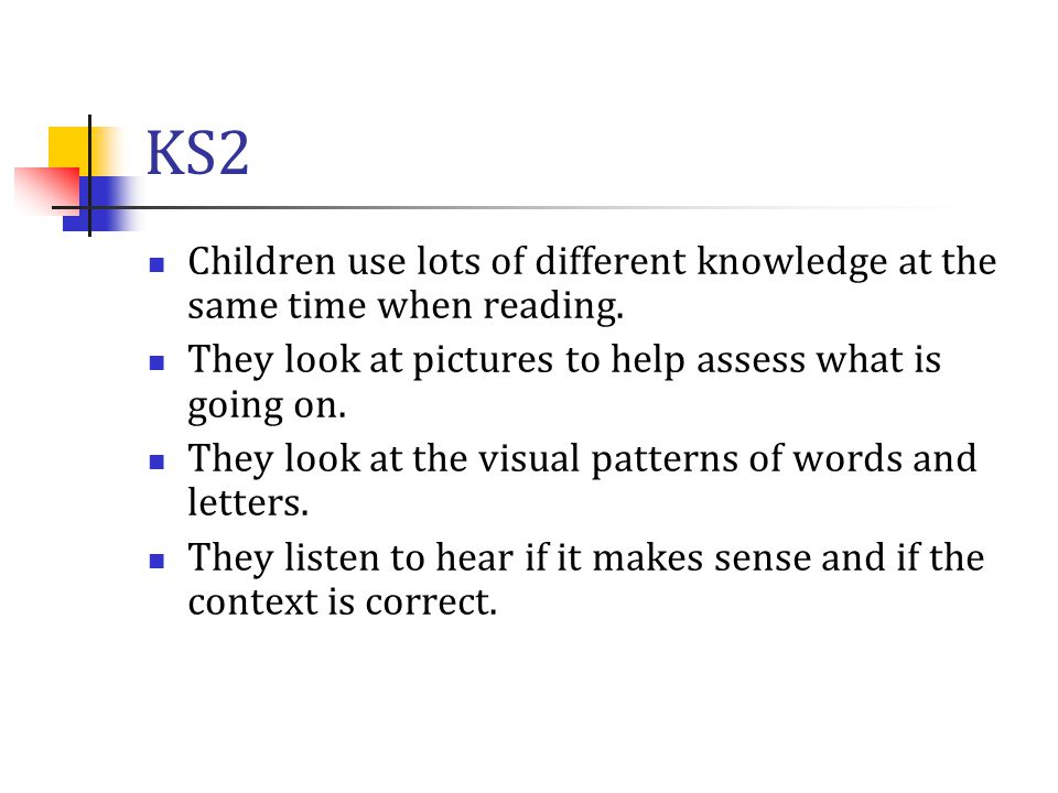KS2 Children use lots of different knowledge at the same time when reading. They look at pictures to help assess what is going on.