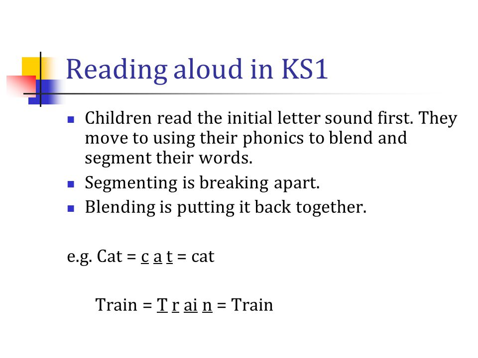 Reading aloud in KS1 Children read the initial letter sound first. They move to using their phonics to blend and segment their words.