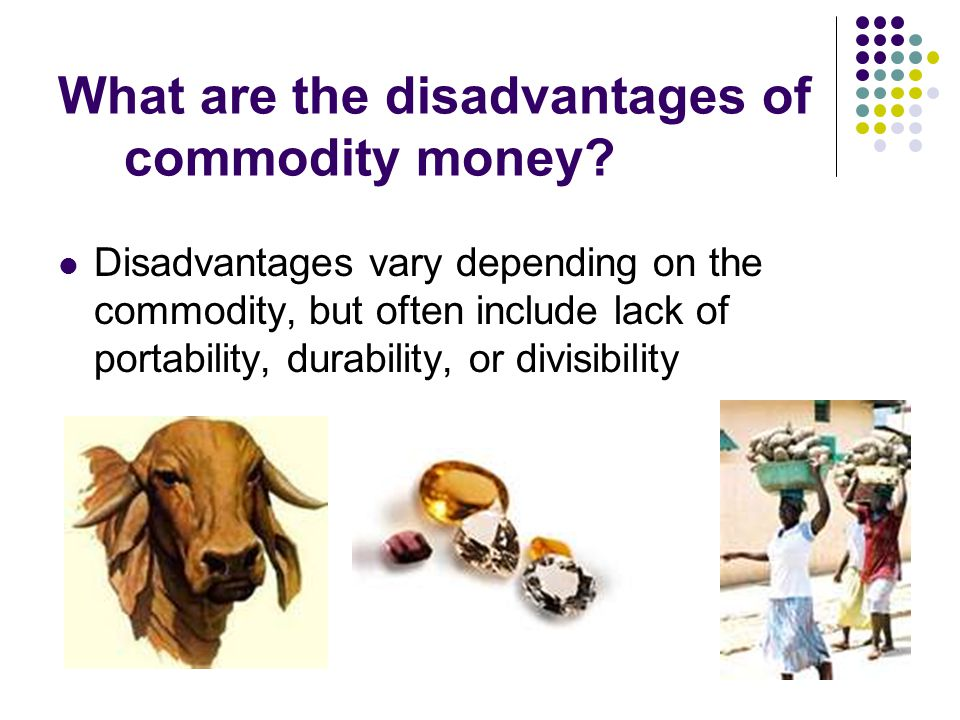 disadvantages of commodity money