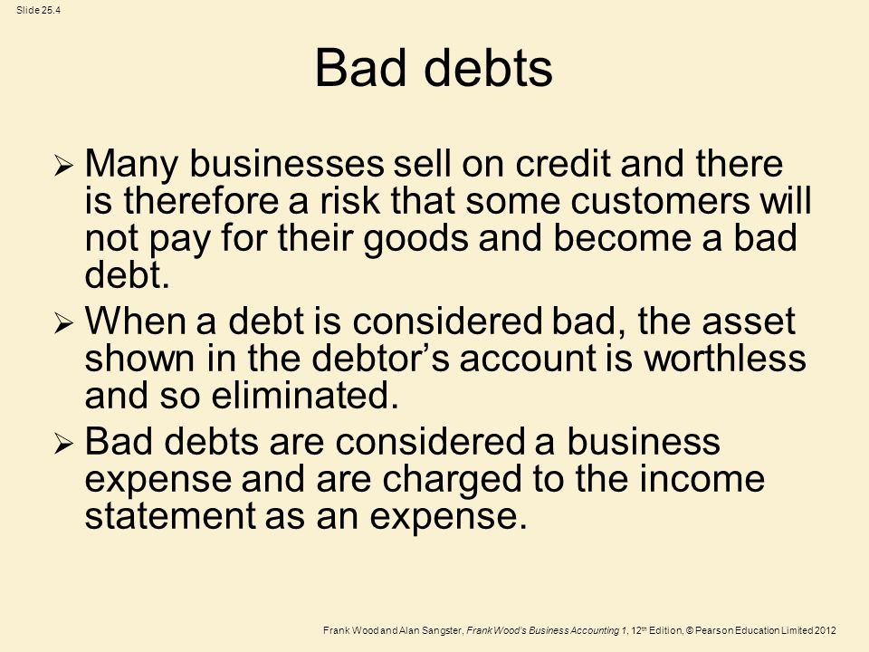 Bad debts Many businesses sell on credit and there is therefore a risk that some customers will not pay for their goods and become a bad debt.