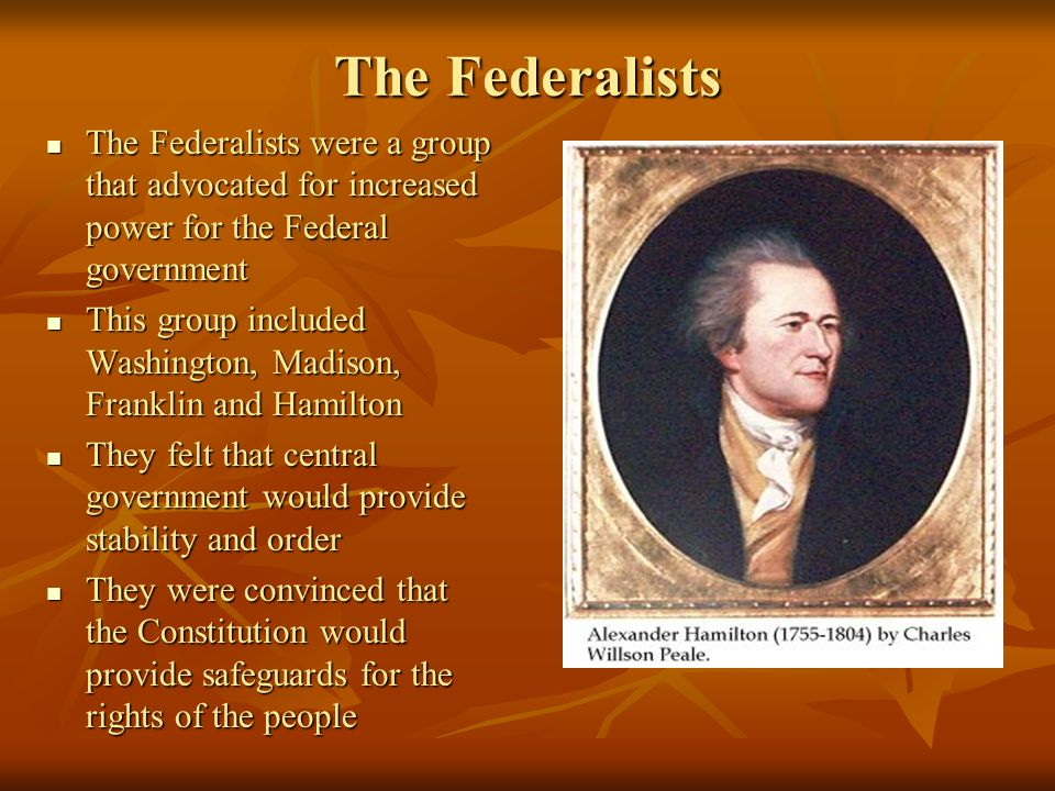 The Federalists The Federalists were a group that advocated for increased power for the Federal government.
