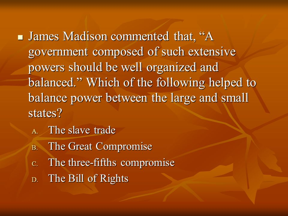 James Madison commented that, A government composed of such extensive powers should be well organized and balanced. Which of the following helped to balance power between the large and small states