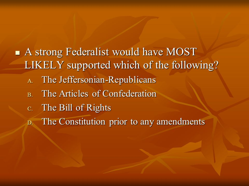A strong Federalist would have MOST LIKELY supported which of the following