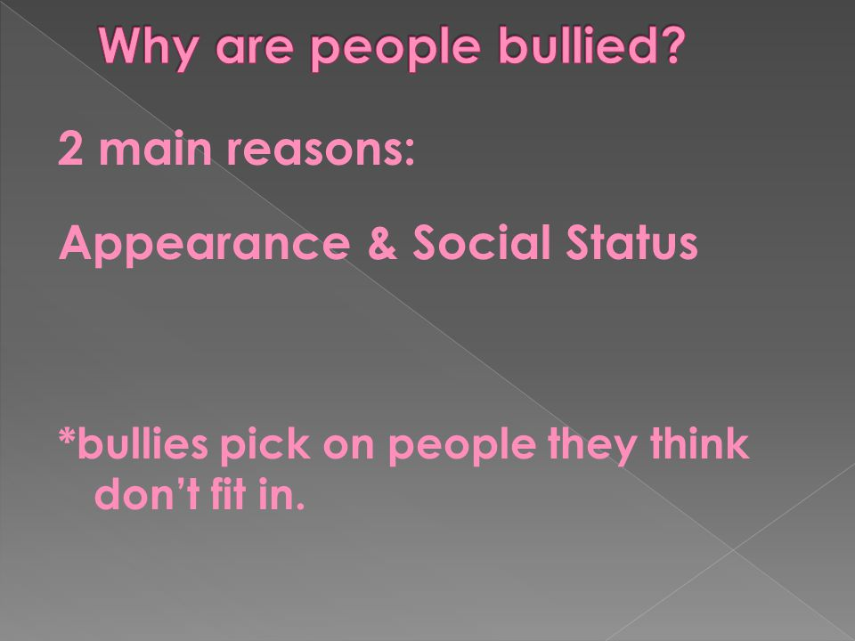 Why are people bullied 2 main reasons: Appearance & Social Status