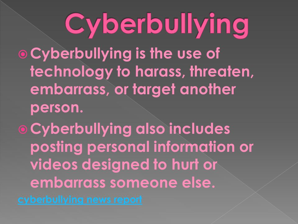 Cyberbullying Cyberbullying is the use of technology to harass, threaten, embarrass, or target another person.