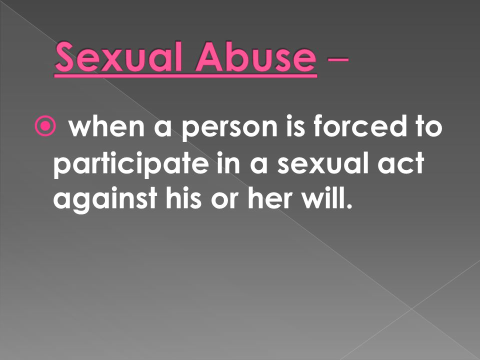 Sexual Abuse – when a person is forced to participate in a sexual act against his or her will.