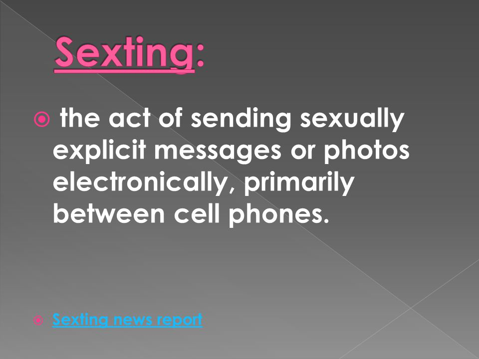 Sexting: the act of sending sexually explicit messages or photos electronically, primarily between cell phones.
