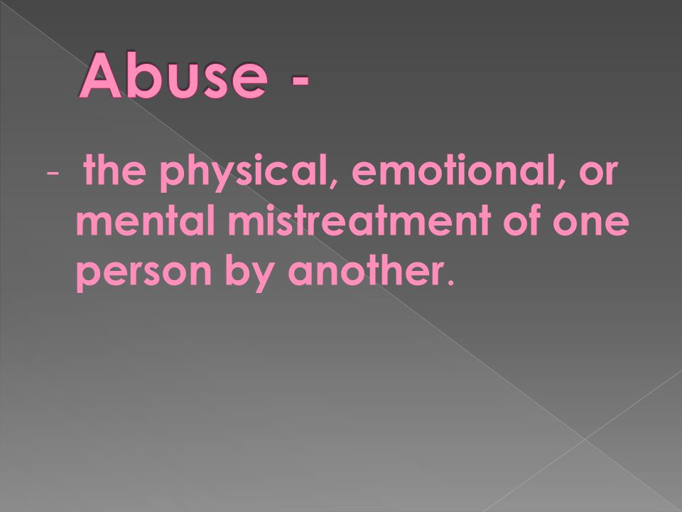 Abuse - - the physical, emotional, or mental mistreatment of one person by another.