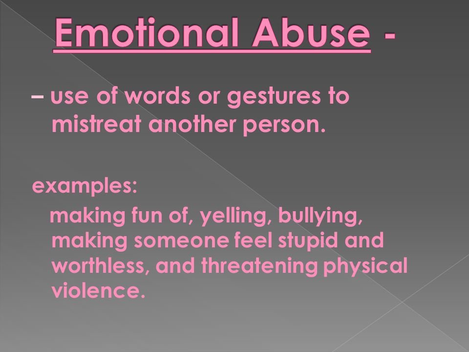 Emotional Abuse - – use of words or gestures to mistreat another person. examples: