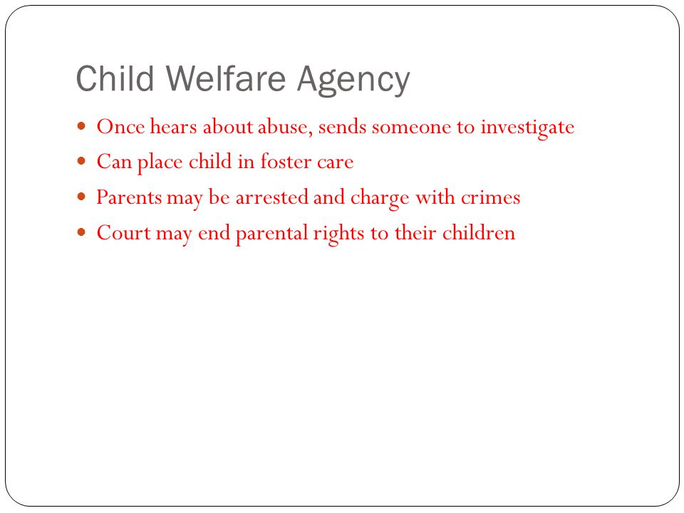 Child Welfare Agency Once hears about abuse, sends someone to investigate. Can place child in foster care.