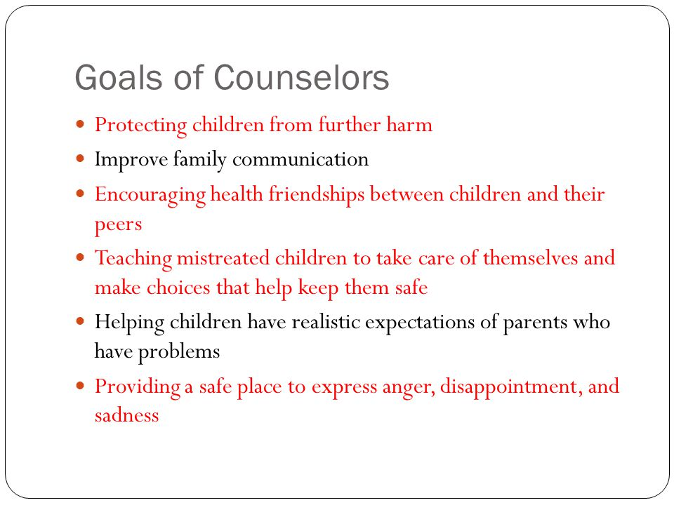 Goals of Counselors Protecting children from further harm