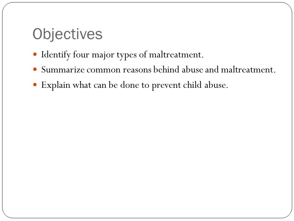 Objectives Identify four major types of maltreatment.