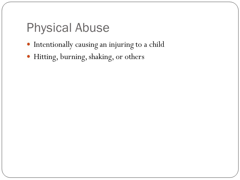 Physical Abuse Intentionally causing an injuring to a child