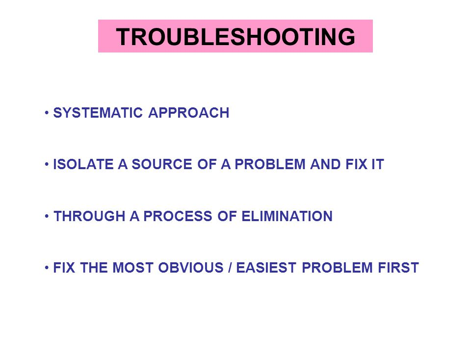TROUBLESHOOTING SYSTEMATIC APPROACH