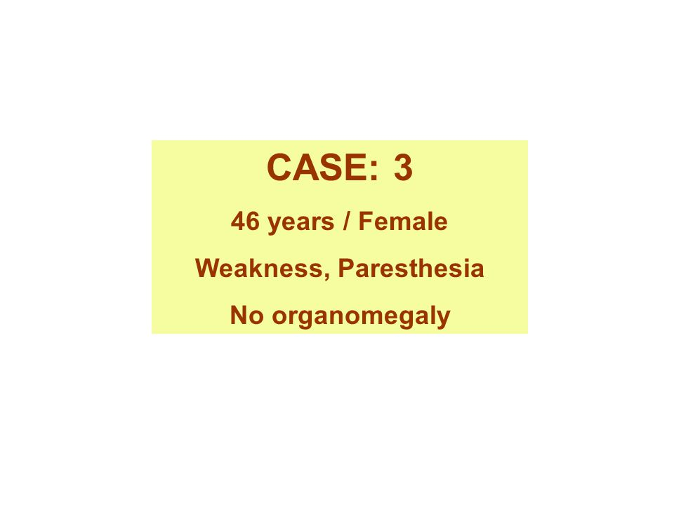 CASE: 3 46 years / Female Weakness, Paresthesia No organomegaly