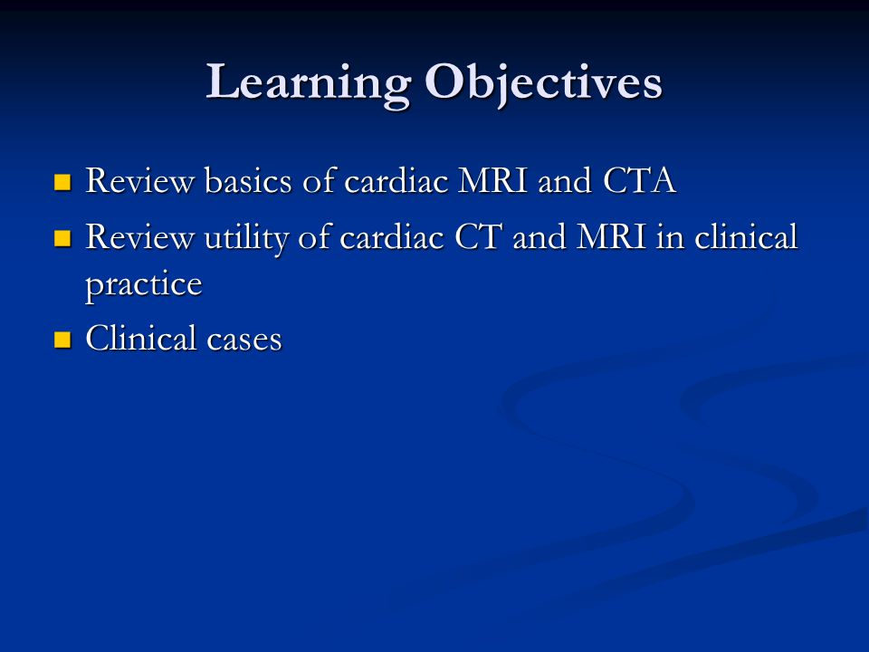 Learning Objectives Review basics of cardiac MRI and CTA