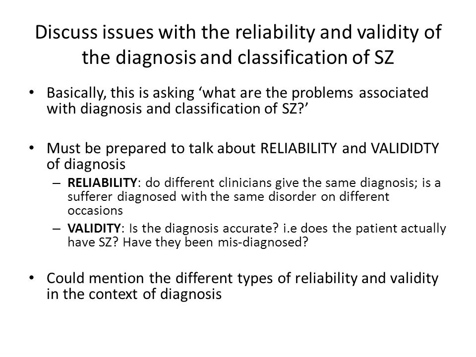 discuss reliability and validity of diagnosis Discuss issues of reliability and validity associated with the classification and/or diagnosis of schizophrenia (8+16 marks) ao1 – inter-rater reliability one issue is reliability, and one aspect of reliability is inter-rater reliability.