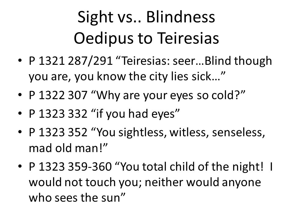 """oedipus blindness essay Essay on sophocles """"oedipus the king"""" among the greek tragedies, there can probably be found something deeper and more elaborate, than """"oedipus the king"""" by sophocles, but there is not a single one, in which the philosophical depth and tragic strength would be combined with such incomparable sophistication, noble grace and structural perfection."""