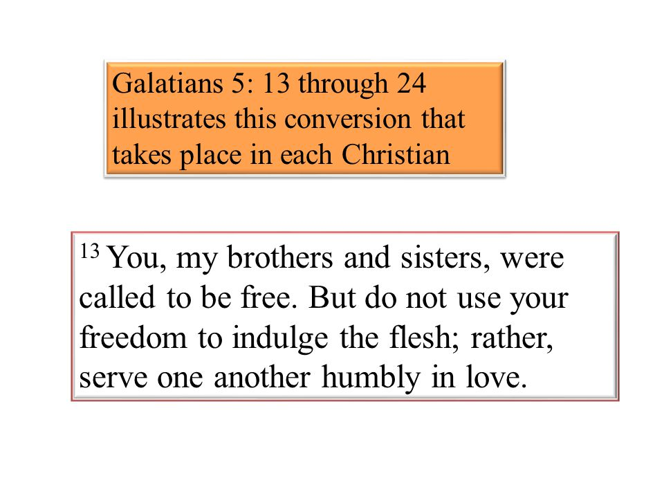 Galatians 5: 13 through 24 illustrates this conversion that takes place in each Christian