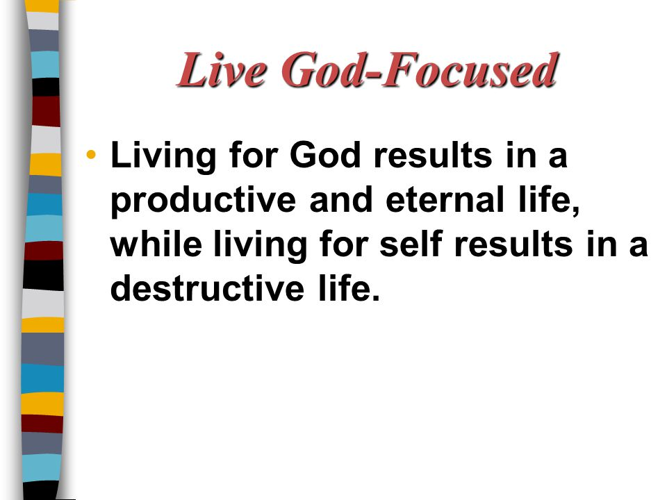 Live God-Focused Living for God results in a productive and eternal life, while living for self results in a destructive life.