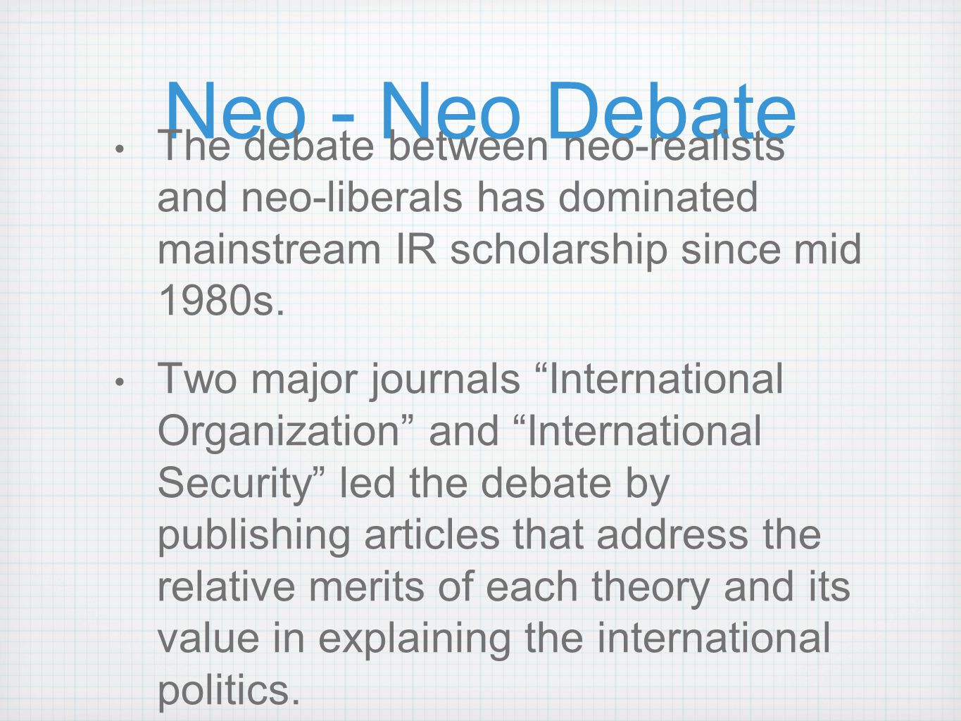 Neo - Neo Debate The debate between neo-realists and neo-liberals has dominated mainstream IR scholarship since mid 1980s.