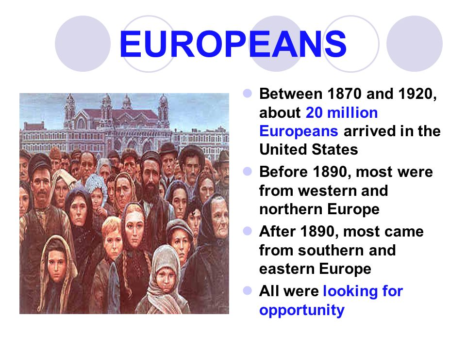 EUROPEANS Between 1870 and 1920, about 20 million Europeans arrived in the United States. Before 1890, most were from western and northern Europe.