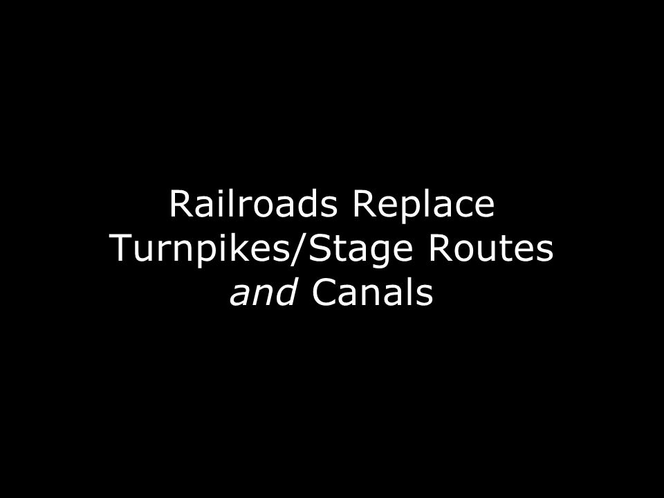 Railroads Replace Turnpikes/Stage Routes and Canals