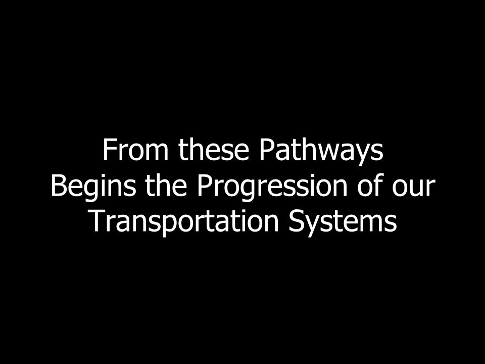 From these Pathways Begins the Progression of our Transportation Systems