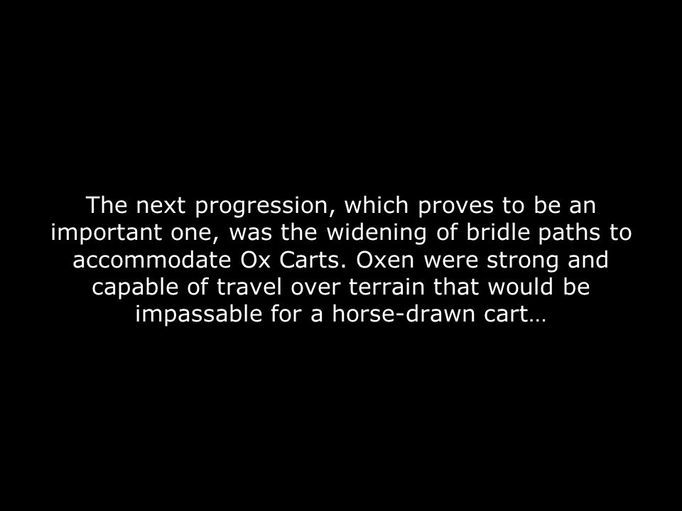 The next progression, which proves to be an important one, was the widening of bridle paths to accommodate Ox Carts.