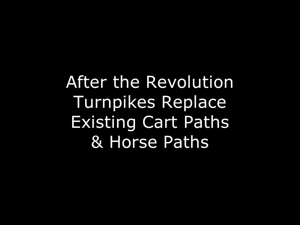 After the Revolution Turnpikes Replace Existing Cart Paths & Horse Paths