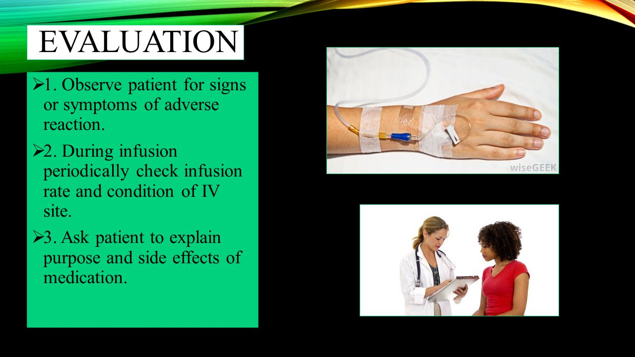 evaluation 1. Observe patient for signs or symptoms of adverse reaction.