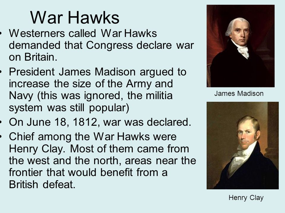 War Hawks Westerners called War Hawks demanded that Congress declare war on Britain.