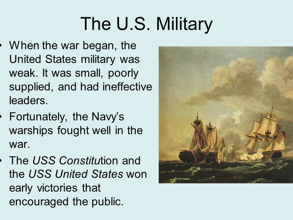 The U.S. Military When the war began, the United States military was weak. It was small, poorly supplied, and had ineffective leaders.